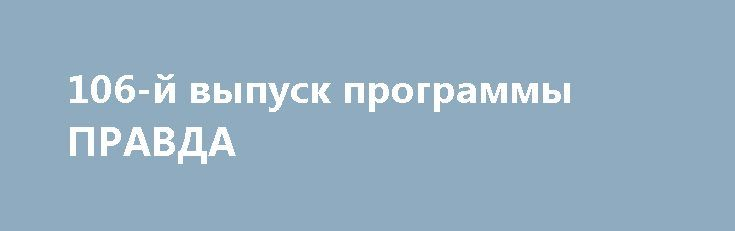 106-й выпуск программы ПРАВДА http://rusdozor.ru/2017/04/03/106-j-vypusk-programmy-pravda/  — Украинские будни: взрывы, покушения, теракты… — П. Порошенко:»9 мая — все победили всех!» — Снова о русском языке и о наступлении на русский мир — из школьной программы убирают «Войну и мир» — Сказание о том, как «нэзалежнисть» победила ...