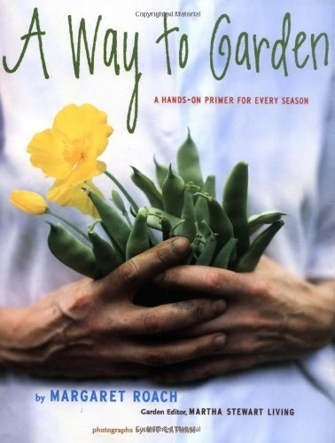 A Way to Garden: A Hands-On Primer for Every Season by Margaret Roach,