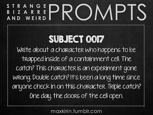 ✐ DAILY WEIRD PROMPT✐  SUBJECT 0017 Write about a character who happens to be trapped inside of a containment cell. The catch? This character is an experiment gone wrong. Double catch? It's been a long time since anyone check in on this character. Triple catch? One day, the doors of the cell open.  Want to publish a story inspired by this prompt?Click hereto read the guidelines~ ♥︎ And, if you're looking for more writerly content, make sure to follow me:maxkirin.tumblr.com!