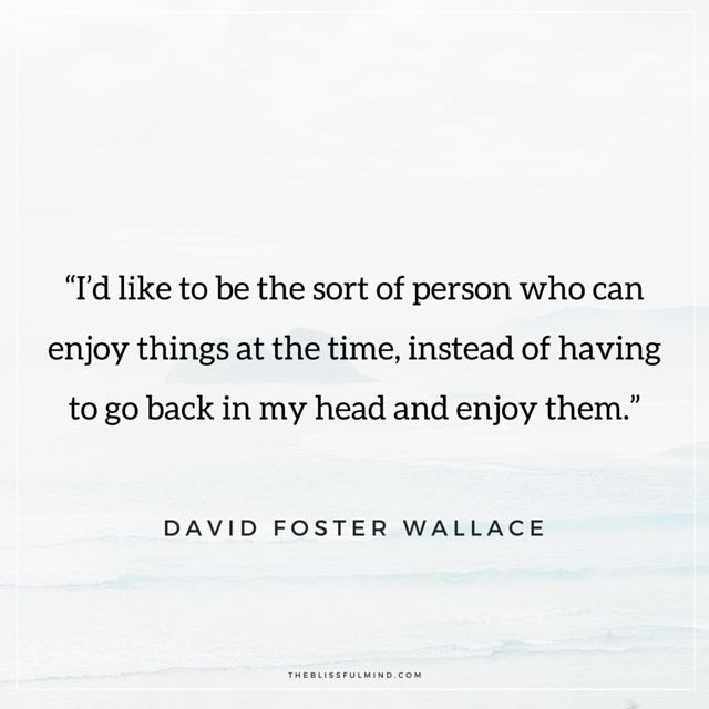 "I'd like to be the sort of person who can enjoy things at the time, instead of having to go back in my head and enjoy them."" - David Foster Wallace. Quotes about being present."