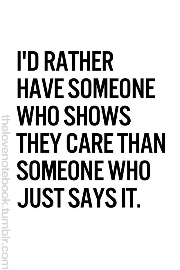 "Actions speak louder than words. | ""I'd rather have someone who shows they care than someone who just says it."""