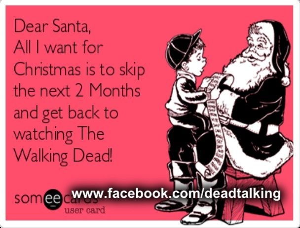 Dear Santa, All I want for Christmas is to skip the next 2 months and get back to watching The Walking Dead! lol