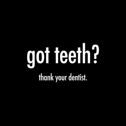 got teeth? thank your dentist.