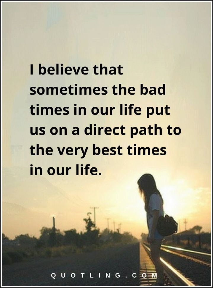 inspirational quotes I believe that sometimes the bad times in our life put us on a direct path to the very best times in our life.