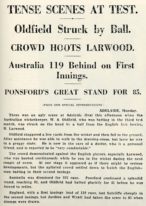 Bodyline 1933. Larwood, again bowling to a conventional field, struck Australia's wicketkeeper Oldfield a sickening blow. Caught in two minds how to deal with a shortish ball, Oldfield top-edged it into his head, reeling away before collapsing to the ground. Newspaper coverage of the third day of the Adelaide Test, Australia v England, 3rd Test, Adelaide, January 17, 1933