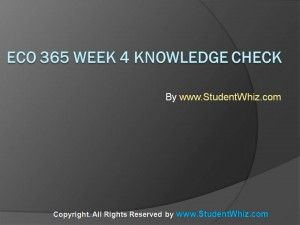 http://www.studentwhiz.com/ ECO 365 Week 4 Knowledge Check is dedicated to make the understanding of the students more clear towards the basics of Economics.