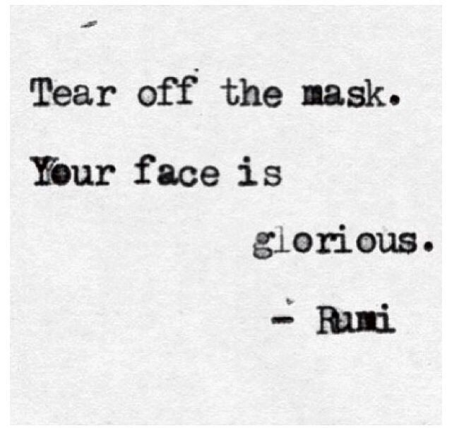 Tear off the mask. Your face is glorious // Rumi