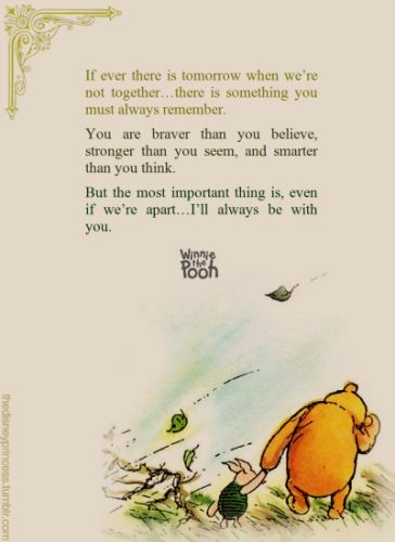 If ever there is tomorrow when we're not together...there is something you must always remember. You are braver than you believe, stronger than you seem, and smarter than you think. But the most important thing is, even if we're apart...I'll always be with you. - A.A. Milne