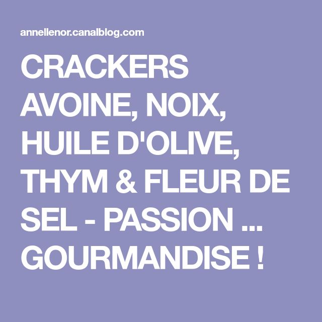 CRACKERS AVOINE, NOIX, HUILE D'OLIVE, THYM & FLEUR DE SEL - PASSION ... GOURMANDISE !