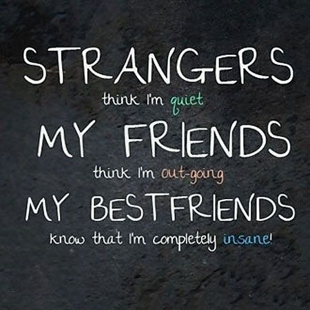 Strangers think I'm quiet. My friends think I'm out-going. My best friends know that I'm completely insane