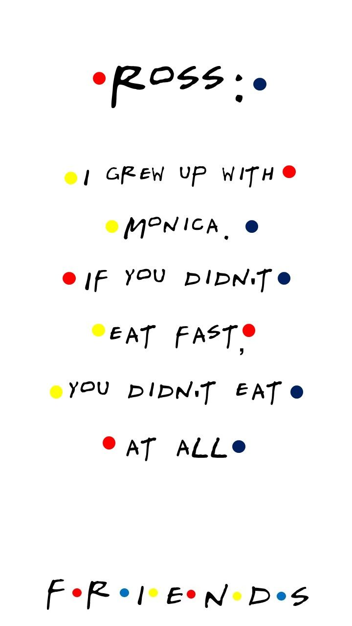 Friends Tv Show Quotes   Friends Tv Show Quote Ross I Grew Up With Monica If You Didn T Eat