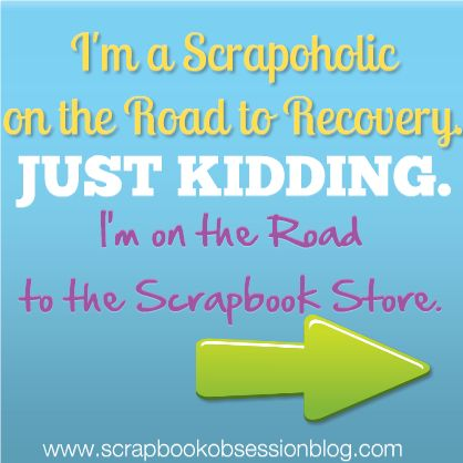 I'm a Scrapaholic on the Road to . . . the Scrapbook Store!  {And What's Your Confession}: Scrapbook Stores, Scrapbook Quotes, Scrapbook Layout, Scrapbook Misc