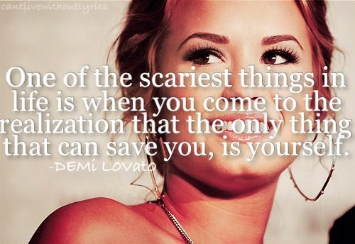 One of the scariest things in life is when you come to the realization that the only thing that can save you, is yourself. - Demi Lovato