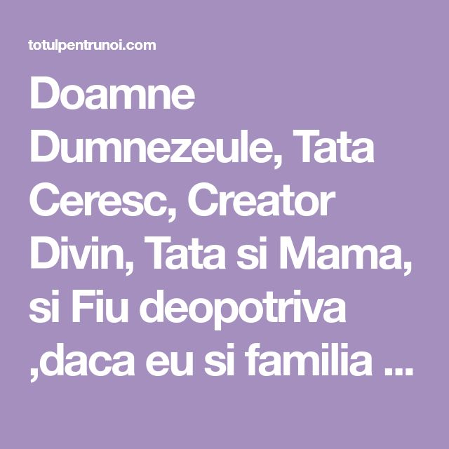 Doamne Dumnezeule, Tata Ceresc, Creator Divin, Tata si Mama, si Fiu deopotriva ,daca eu si familia mea, rudele mele, mosii si stramosii mei,