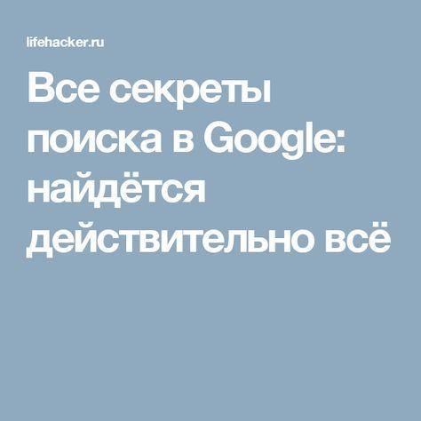 Все секреты поиска в Google: найдётся действительно всё