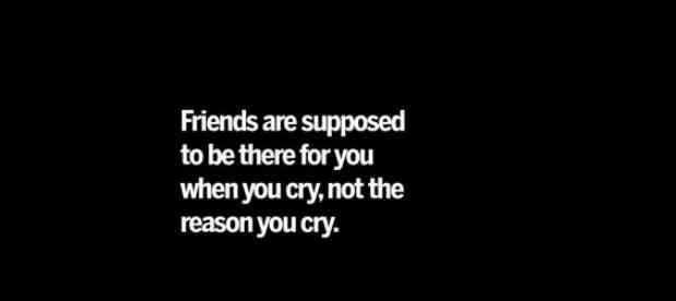 """Friends are supposed to be there for you when you cry, not the reason you cry."""