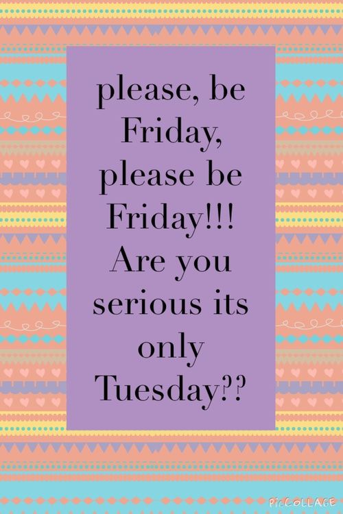 Please, be Friday, please be Friday!! Are you serious it's only Tuesday??