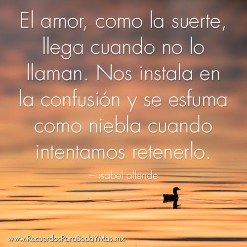 ♥ El amor, como la suerte, llega cuando no lo llaman. Nos instala en la confusión y se esfuma como niebla cuando intentamos retenerlo. -- Isabel Allende ♥ #frases #celebres #amor