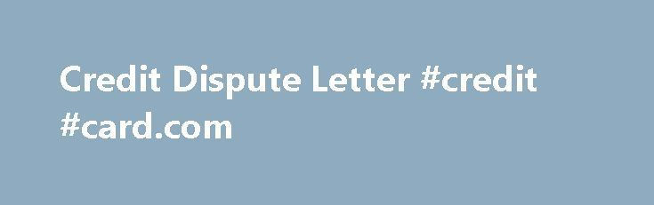 Credit Dispute Letter #credit #card.com http://credit-loan.nef2.com/credit-dispute-letter-credit-card-com/  #credit repair letters # Anatomy of a credit dispute letter The old adage about the importance of first impressions is just as applicable when talking about a credit dispute letter. A well-written and properly crafted credit dispute letter can be invaluable in working to clean up your credit and improve your credit score — making that dream of a new home, new car, or new job closer to…