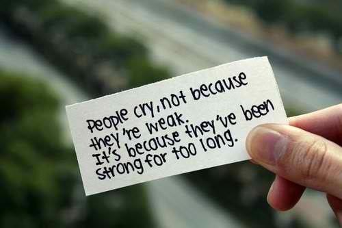 people cry not because they're weak. it's because they've been strong for far too long