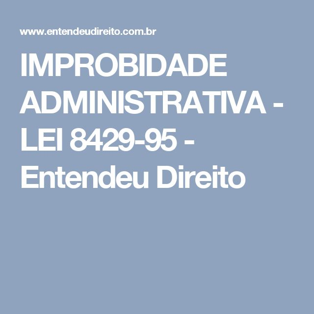 IMPROBIDADE ADMINISTRATIVA - LEI 8429-95 - Entendeu Direito