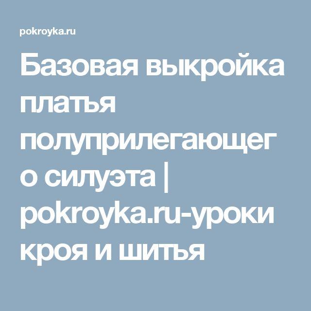 Базовая выкройка платья полуприлегающего силуэта | pokroyka.ru-уроки кроя и шитья