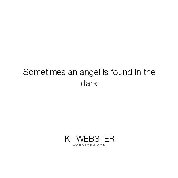 "K. Webster - ""Sometimes an angel is found in the dark"". inspirational-quotes, angels, alpha-male, angels-and-demons, angel-paranormal-romance, paranormal-romance-series"