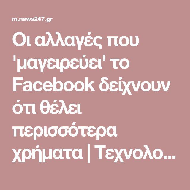 Οι αλλαγές που 'μαγειρεύει' το Facebook δείχνουν ότι θέλει περισσότερα χρήματα | Τεχνολογία | News 24/7