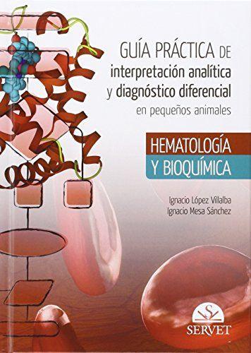 Guía Práctica de interpretación analítica y diagnóstico diferencial en pequeños. Ignacio López Villalba. 2016