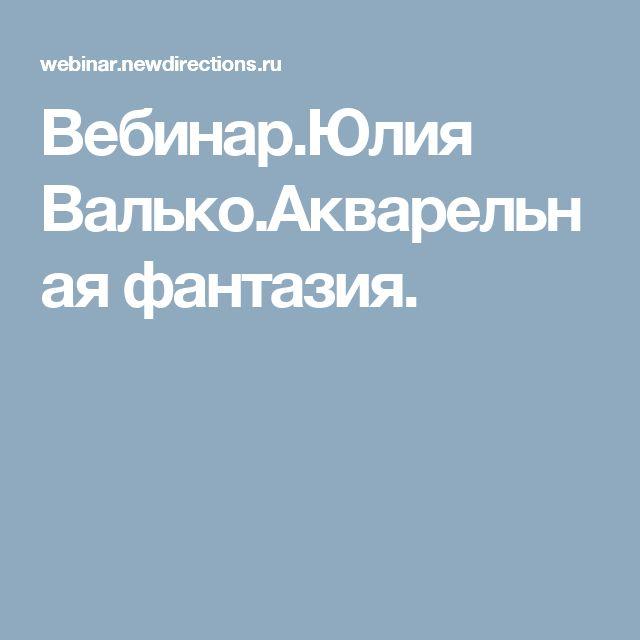 Вебинар.Юлия Валько.Акварельная фантазия.