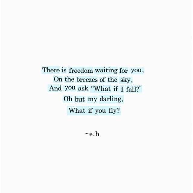 "There is freedom waiting for you, on the breezes of the sky. And you ask ""What if I fall?"" Oh but my darling, what if you fly? - Erin Hanson, a young writer from Australia"