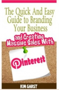The Quick and Easy Guide to Branding Your Business and Creating Massive Sales with Pinterest by Kim Garst