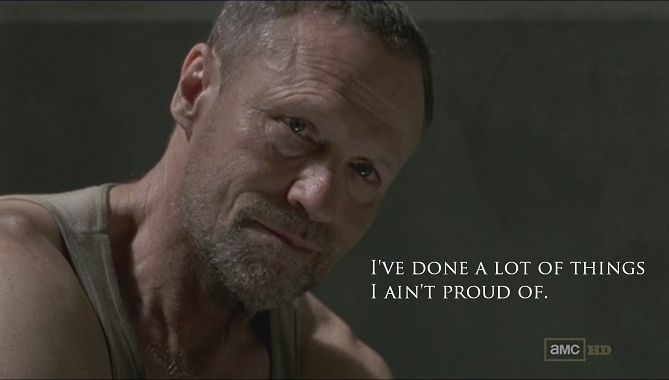 """I've done a lot of things I ain't proud of...""  - Merle Dixon"