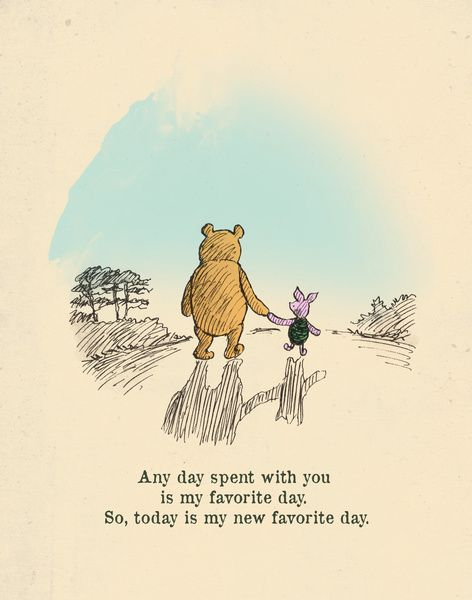 Any day spent with you is my favourite day. So, today is my new favourite day. - Winnie the Pooh