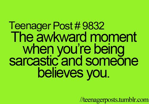 I won't admit how often this happens.<< I'm sarcastic so often even my closest friends know when I'm being sarcastic or not.