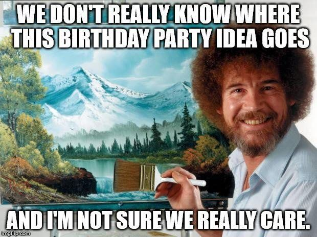 We don't really know where this birthday idea goes, and I'm not sure we really care.