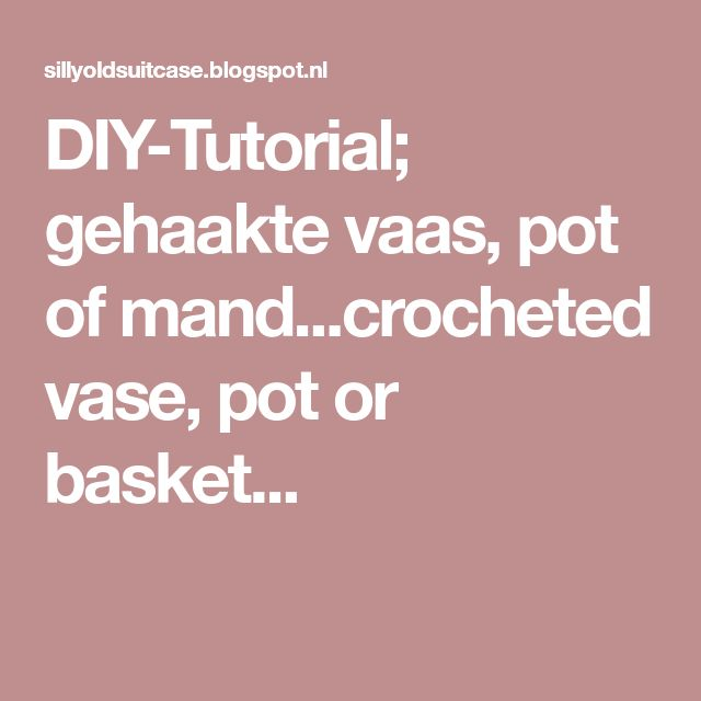 DIY-Tutorial; gehaakte vaas, pot of mand...crocheted vase, pot or basket...
