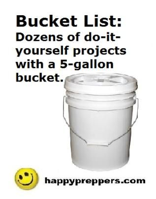 What's on your BUCKET LIST? Have a few 5-gallon buckets around? Here are dozens of Do-it-yourself prepper projects starting with a 5-GALLON BUCKET: http://www.happypreppers.com/buckets.html