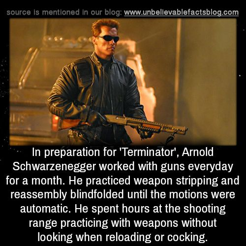 In preparation for 'Terminator', Arnold Schwarzenegger worked with guns everyday for a month. He practiced weapon stripping and reassembly blindfolded until the motions were automatic. He spent hours at the shooting range practicing with weapons...