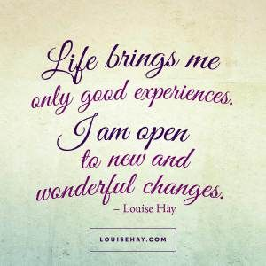 """Inspirational Quotes about prosperity   """"Life brings me only good experiences. I am open to new and wonderful changes."""" — Louise Hay"""