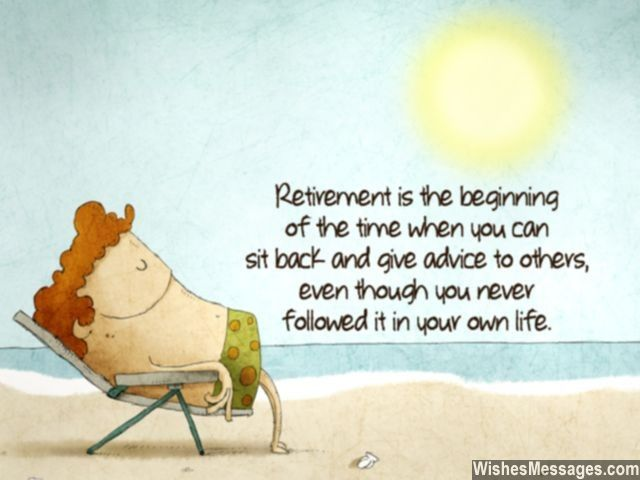 Retirement is the beginning of the time when you can sit back and give advice to others, even though you never followed it in your own life. via WishesMessages.com