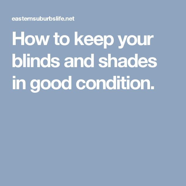 How to keep your blinds and shades in good condition.