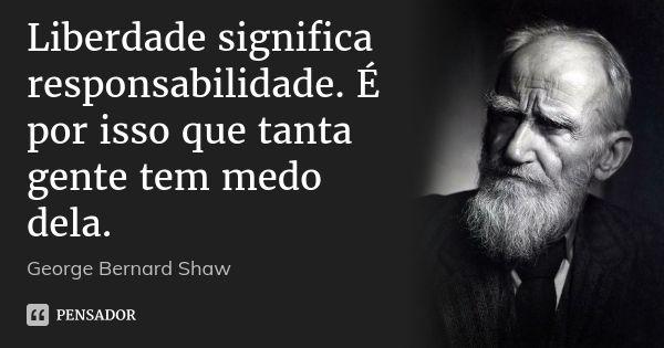 Liberdade significa responsabilidade. É por isso que tanta gente tem medo dela. — George Bernard Shaw