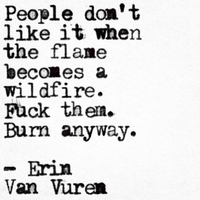 People don't like it when the flame becomes a wildfire. Fuck them, Burn anyway.