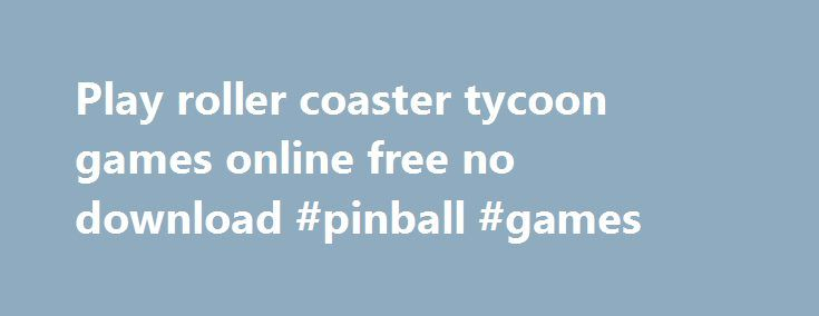 Play roller coaster tycoon games online free no download #pinball #games http://game.remmont.com/play-roller-coaster-tycoon-games-online-free-no-download-pinball-games/  Play roller coaster tycoon games online free no download By Olivia 2004. Peters Rollercoaster Rush – Free Online and Downloadable Games and Free Action. Game Instructions; Dow. The Roller Coaster Tycoon games can be purchased and downloaded on Steam. Other website. Oct 21, 2012 .play rollercoaster tycoon online free…