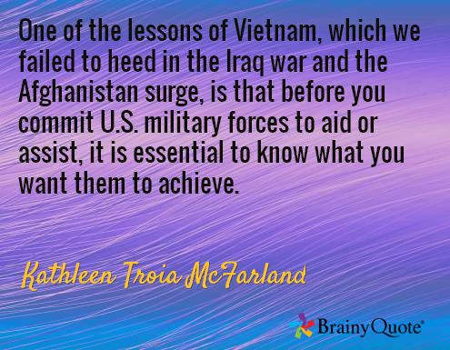 One of the lessons of Vietnam, which we failed to heed in the Iraq war and the Afghanistan surge, is that before you commit U.S. military forces to aid or assist, it is essential to know what you want them to achieve. / Kathleen Troia McFarland