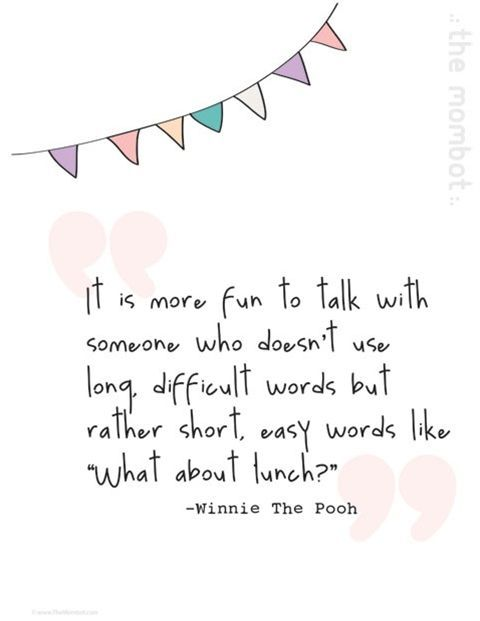 """It is more fun to talk with someone who doesn't use long, difficult words but rather short, easy words like 'What about lunch?'"" ~ Winnie the Pooh (Disney)"