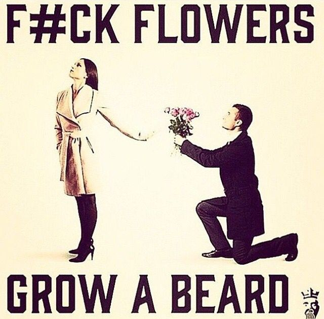Flowers are nice for a while...but a beard can last a lot longer, especially if I ask nice!  lol