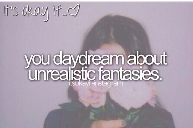 Who says they're unrealistic? One day they could come true... Don't lose hope no matter what!