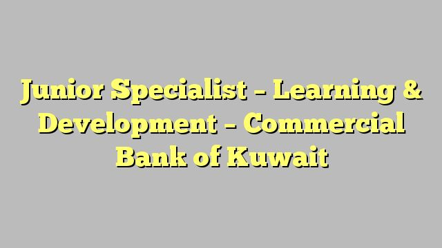 Junior Specialist - Learning & Development - Commercial Bank of Kuwait